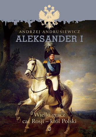 Aleksander I. Wielki gracz, car Rosji - król Polski