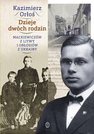 Okładka książki Dzieje dwóch rodzin. Mackiewiczów z Litwy i Orłosiów z Ukrainy