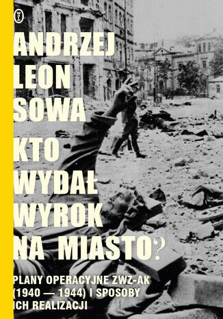 Okładka książki Kto wydał wyrok na miasto?. Plany operacyjne ZWZ AK (1940-1944) i sposoby ich realizacji