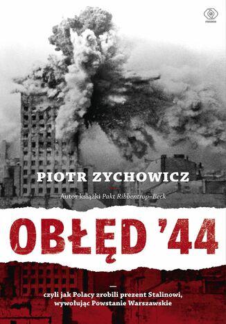 Okładka książki Obłęd '44. Czyli jak Polacy zrobili prezent Stalinowi, wywołując Powstanie Warszawskie