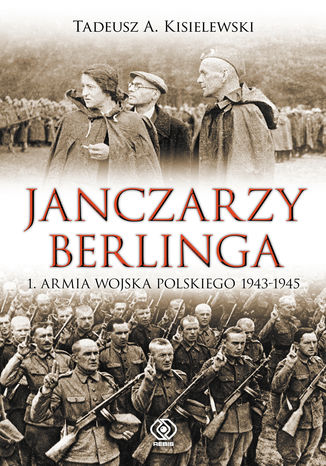Okładka książki Janczarzy Berlinga. 1. Armia Wojska Polskiego 1943-1945