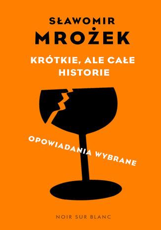 Okładka książki Krótkie, ale całe historie. opowiadania wybrane