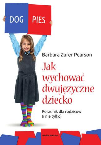 Okładka książki Jak wychować dziecko dwujęzyczne. Poradnik dla rodziców (i nie tylko)