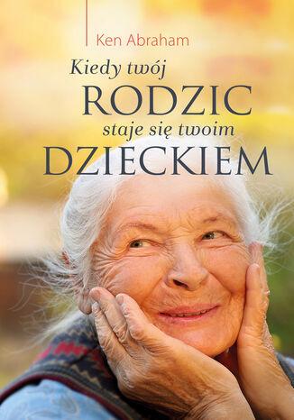 Okładka książki/ebooka Kiedy twój rodzic staje się twoim dzieckiem