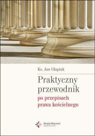 Okładka książki/ebooka Praktyczny przewodnik po przepisach prawa kościelnego