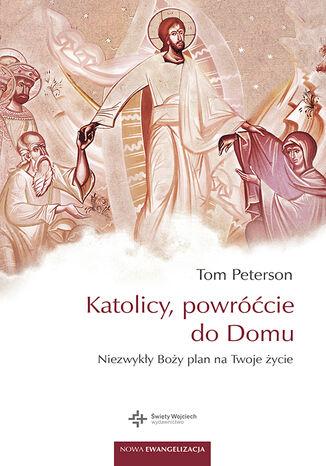 Okładka książki Katolicy powróćcie do domu. Niezwykły Boży plan na twoje życie