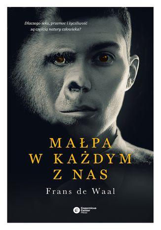 Okładka książki Małpa w każdym z nas. Dlaczego seks, przemoc i życzliwość są częścią natury człowieka?