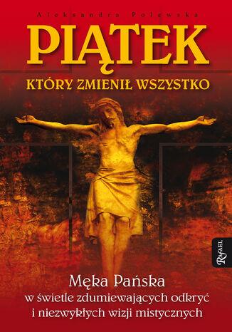Okładka książki Piatek, który zmienił wszystko. Męka Pańska w świetle zdumiewających odkryć i niezwykłych wizji mistycznych