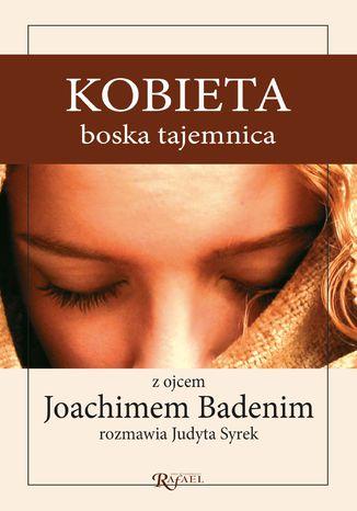 Okładka książki/ebooka Kobieta, boska tajemnica. Z ojcem Joachimem Badenim rozmawia Judyta Syrek