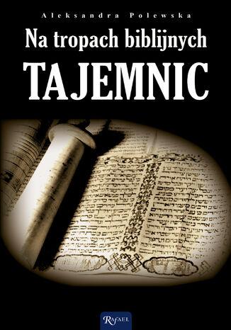 Okładka książki Na tropach biblijnych tajemnic. Archeologia a zdarzenia opisane w Biblii
