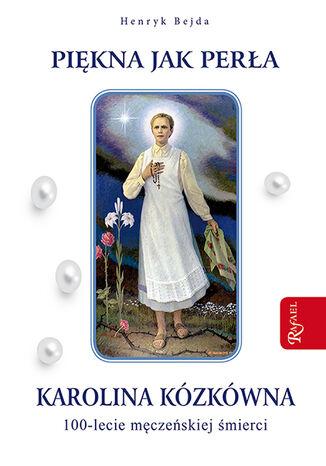 Piękna jak perła. Karolina Kózkówna. 100-lecie męczeńskiej śmierci