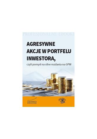 Okładka książki/ebooka Agresywne akcje w portfelu inwestora, czyli pomysł na silne rozdania na GPW