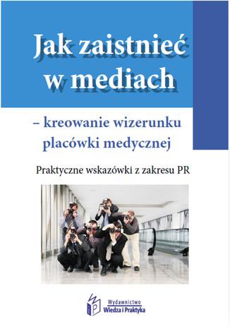 Jak zaistnieć w mediach kreowanie wizerunku placówki medycznej, Praktyczne wskazówki z zakresu PR