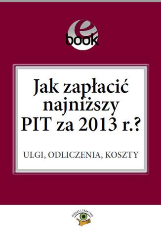 Okładka książki Jak zapłacić najniższy PIT za 2013 r.?
