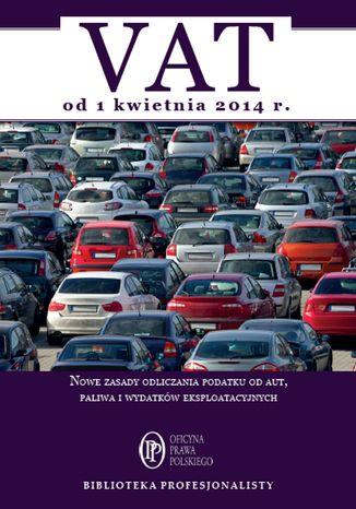 Okładka książki VAT od 1 kwietnia 2014. Nowe zasady odliczania podatku od aut, paliwa i wydatków eksploatacyjnych