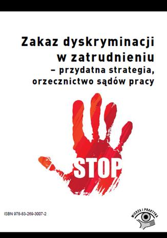 Okładka książki/ebooka Zakaz dyskryminacji w zatrudnieniu - przydatna strategia, orzecznictwo sądów pracy