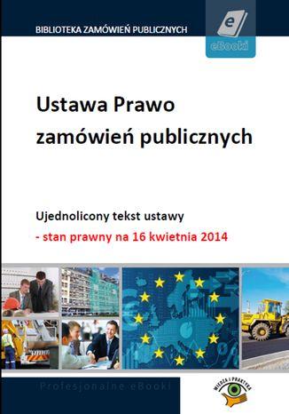 Ustawa Prawo zamówień publicznych. Ujednolicony tekst ustawy - stan prawny na 16 kwietnia 2014