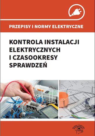 Okładka książki/ebooka Przepisy i normy elektryczne - kontrola instalacji elektrycznych i czasookresy sprawdzeń
