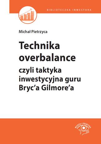 Okładka książki Technika overbalance, czyli taktyka inwestycyjna guru Bryc'a Gilmore'a