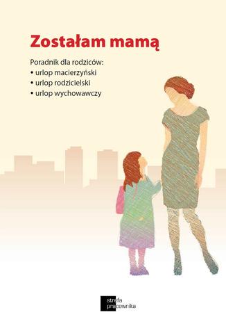 Okładka książki Zostałam mamą. Poradnik dla rodziców: urlop macierzyński, urlop rodzicielski, urlop wychowawczy