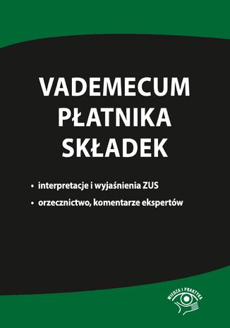 Okładka książki Vademecum płatnika składek. Interpretacje i wyjaśnienia ZUS, orzecznictwo, komentarze ekspertów