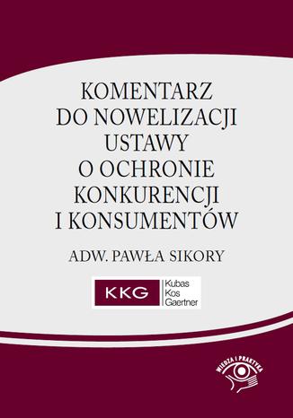 Komentarz do nowelizacji ustawy o ochronie konkurencji i konsumentów adw. Pawła Sikory