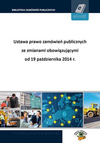 Ustawa prawo zamówień publicznych ze zmianami obowiązującymi od 19 października 2014 r