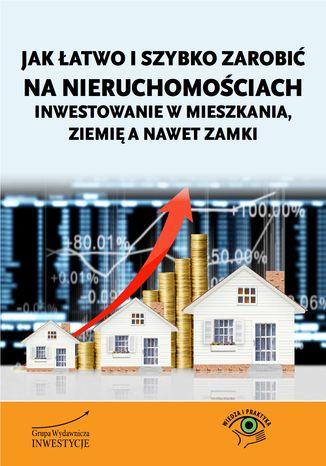 Okładka książki Jak łatwo i szybko zarobić na nieruchomościach - inwestowanie w mieszkania, ziemię a nawet zamki