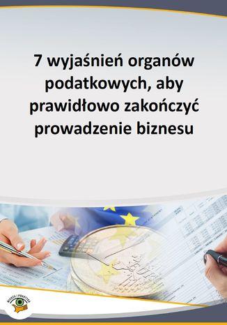 7 wyjaśnień organów podatkowych, aby prawidłowo zakończyć prowadzenie biznesu