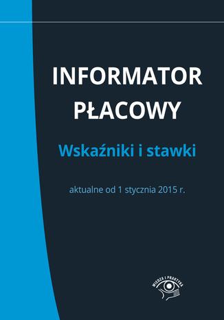 Informator płacowy. Wskaźniki i stawki aktualne od 1 stycznia 2015 r