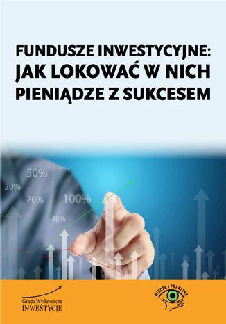 Okładka książki/ebooka Fundusze inwestycyjne: jak lokować w nich pieniądze z sukcesem