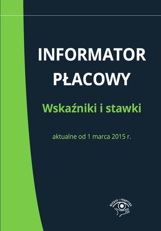 Informator płacowy. Wskaźniki i stawki aktualne od 1 marca 2015 r