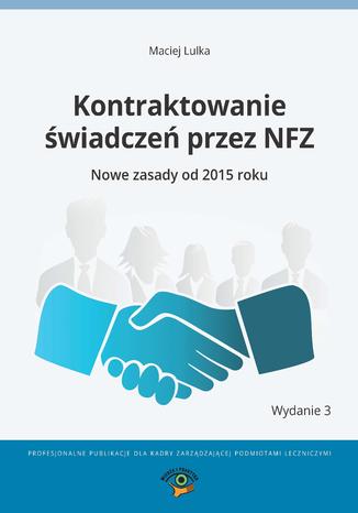 Okładka książki Kontraktowanie świadczeń przez NFZ. Nowe zasady od 2015 roku
