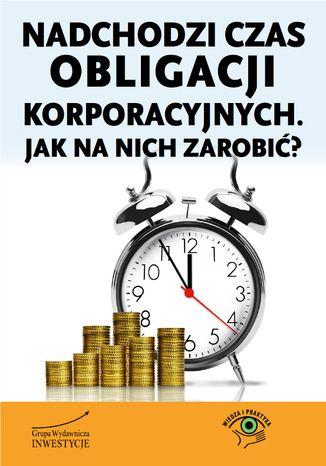 Okładka książki Nadchodzi czas obligacji korporacyjnych. Jak na nich zarobić?