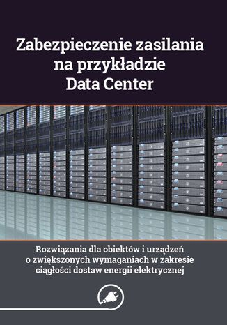 Okładka książki/ebooka Zabezpieczenie zasilania na przykładzie Data Center - rozwiązania dla obiektów i urządzeń o zwiększonych wymaganiach w zakresie ciągłości dostaw energii elektrycznej