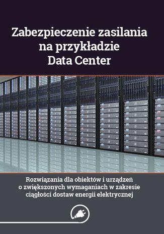 Okładka książki Zabezpieczenie zasilania na przykładzie Data Center - rozwiązania dla obiektów i urządzeń o zwiększonych wymaganiach w zakresie ciągłości dostaw energii elektrycznej