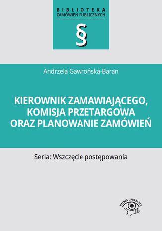 Okładka książki/ebooka Kierownik zamawiającego, komisja przetargowa oraz planowanie zamówień