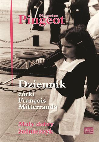 Okładka książki/ebooka Dziennik córki François Mitterranda. Mały dobry żołnierzyk