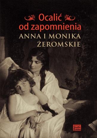 Okładka książki Ocalić od zapomnienia. Anna i Monika Żeromskie