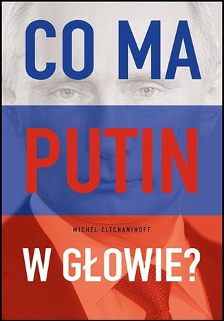 Okładka książki Co ma Putin w głowie?
