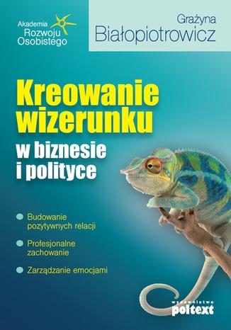 Okładka książki/ebooka Kreowanie wizerunku w biznesie i polityce