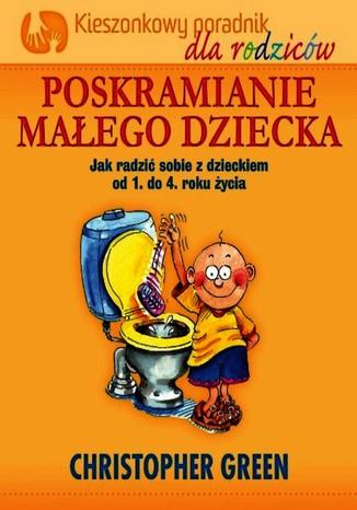 Okładka książki Poskramianie małego dziecka: Dziecko: od 1 do 4 roku - Kieszonkowy poradnik dla rodziców