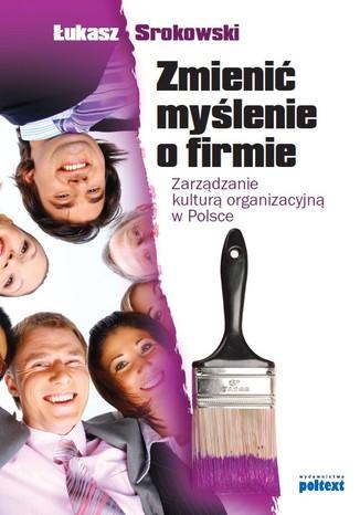 Okładka książki Zmienić myślenie o firmie. Zarządzanie kulturą organizacyjną w Polsce