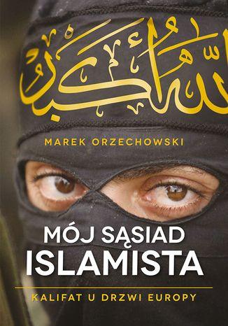 Okładka książki Mój sąsiad islamista. Kalifat u drzwi Europy