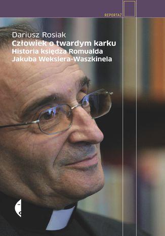 Okładka książki/ebooka Człowiek o twardym karku. Historia księdza Romualda Jakuba Wekslera-Waszkinela