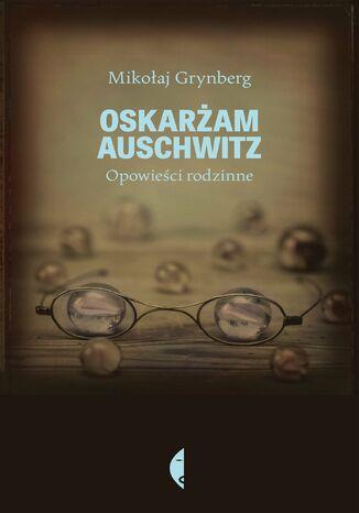 Okładka książki/ebooka Oskarżam Auschwitz. Opowieści rodzinne