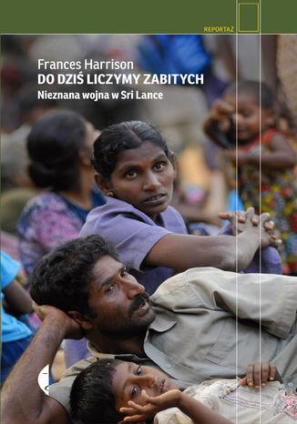 Okładka książki Do dziś liczymy zabitych. Nieznana wojna w Sri Lance