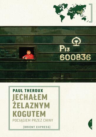 Okładka książki Jechałem Żelaznym Kogutem. Pociągiem przez Chiny