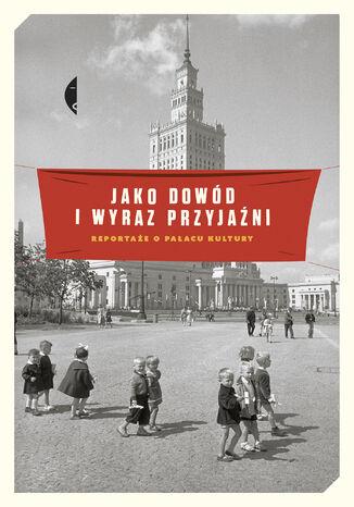 Okładka książki Jako dowód i wyraz przyjaźni. Reportaże o Pałacu Kultury