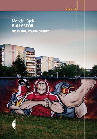 Okładka książki/ebooka Białystok. Biała siła, czarna pamięć